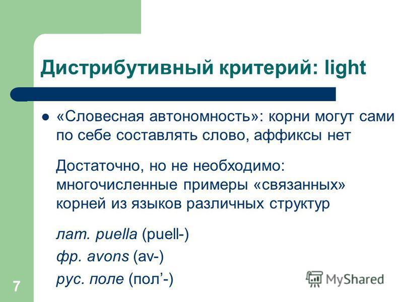 7 Дистрибутивный критерий: light «Словесная автономность»: корни могут сами по себе составлять слово, аффиксы нет Достаточно, но не необходимо: многочисленные примеры «связанных» корней из языков различных структур лат. puella (puell-) фр. avons (av-