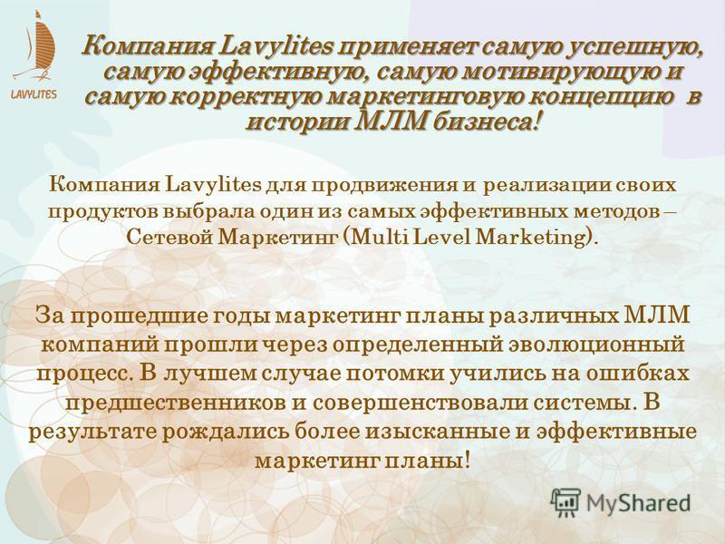 Компания Lavylites применяет самую успешную, самую эффективную, самую мотивирующую и самую корректную маркетинговую концепцию в истории МЛМ бизнеса! За прошедшие годы маркетинг планы различных МЛМ компаний прошли через определенный эволюционный проце