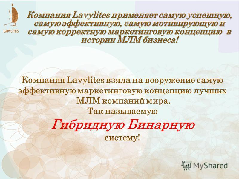 Компания Lavylites применяет самую успешную, самую эффективную, самую мотивирующую и самую корректную маркетинговую концепцию в истории МЛМ бизнеса! Компания Lavylites взяла на вооружение самую эффективную маркетинговую концепцию лучших МЛМ компаний