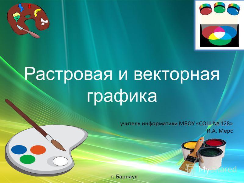 Растровая и векторная графика учитель информатики МБОУ «СОШ 128» И.А. Мерс г. Барнаул