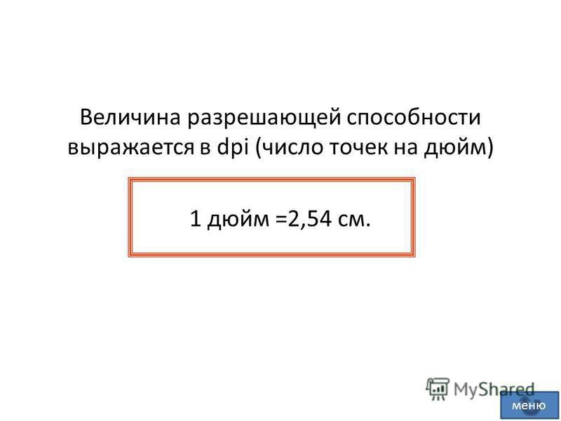Величина разрешающей способности выражается в dpi (число точек на дюйм) 1 дюйм =2,54 см. меню