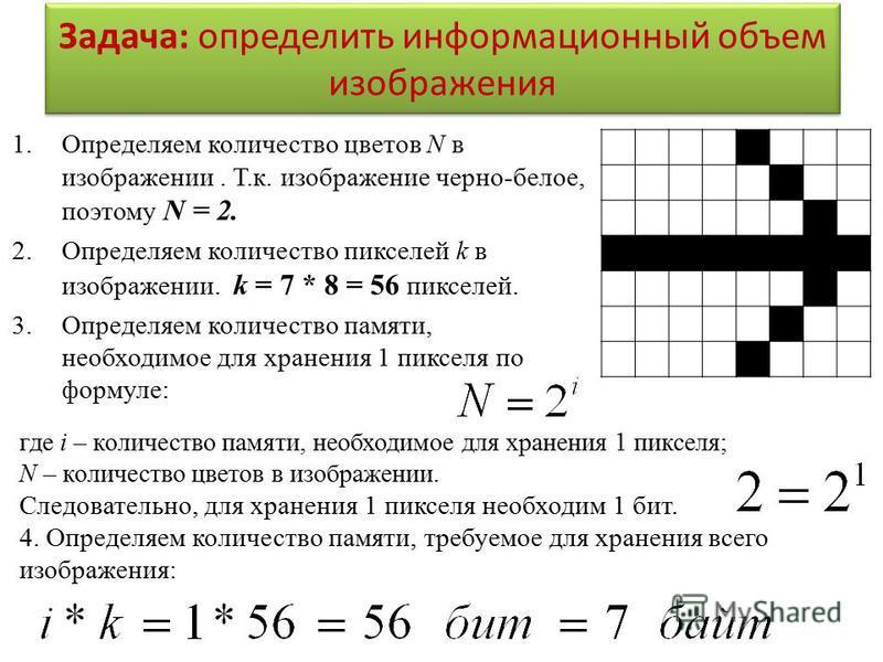 Задача: определить информационный объем изображения 1. Определяем количество цветов N в изображении. Т.к. изображение черно-белое, поэтому N = 2. 2. Определяем количество пикселей k в изображении. k = 7 * 8 = 56 пикселей. 3. Определяем количество пам