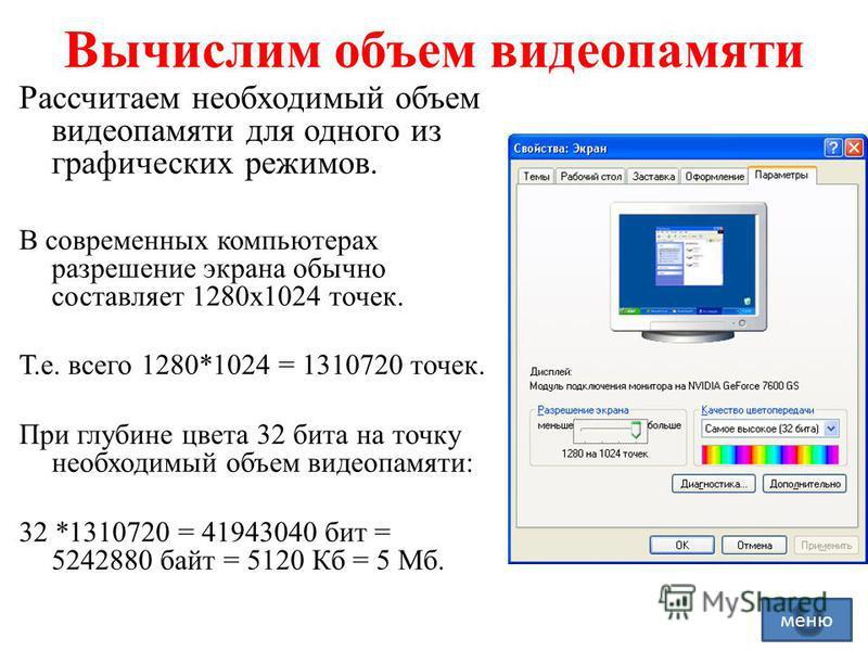 Вычислим объем видеопамяти Рассчитаем необходимый объем видеопамяти для одного из графических режимов. В современных компьютерах разрешение экрана обычно составляет 1280 х 1024 точек. Т.е. всего 1280*1024 = 1310720 точек. При глубине цвета 32 бита на