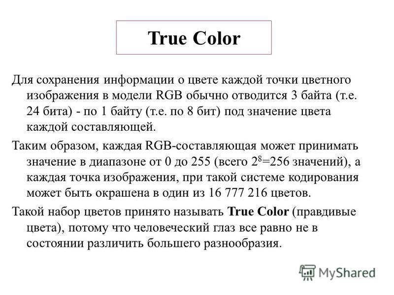 True Color Для сохранения информации о цвете каждой точки цветного изображения в модели RGB обычно отводится 3 байта (т.е. 24 бита) - по 1 байту (т.е. по 8 бит) под значение цвета каждой составляющей. Таким образом, каждая RGB-составляющая может прин