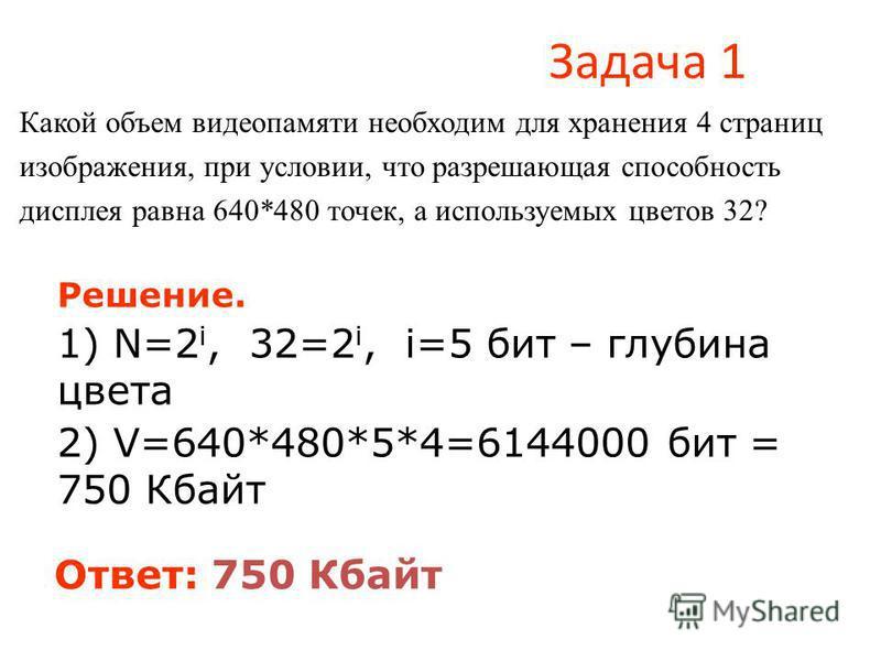 Задача 1 Какой объем видеопамяти необходим для хранения 4 страниц изображения, при условии, что разрешающая способность дисплея равна 640*480 точек, а используемых цветов 32? Решение. 1) N=2 i, 32=2 i, i=5 бит – глубина цвета 2) V=640*480*5*4=6144000