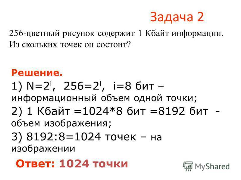 Задача 2 256-цветный рисунок содержит 1 Кбайт информации. Из скольких точек он состоит? Решение. 1) N=2 i, 256=2 i, i=8 бит – информационный объем одной точки; 2) 1 Кбайт =1024*8 бит =8192 бит - объем изображения; 3) 8192:8=1024 точек – на изображени