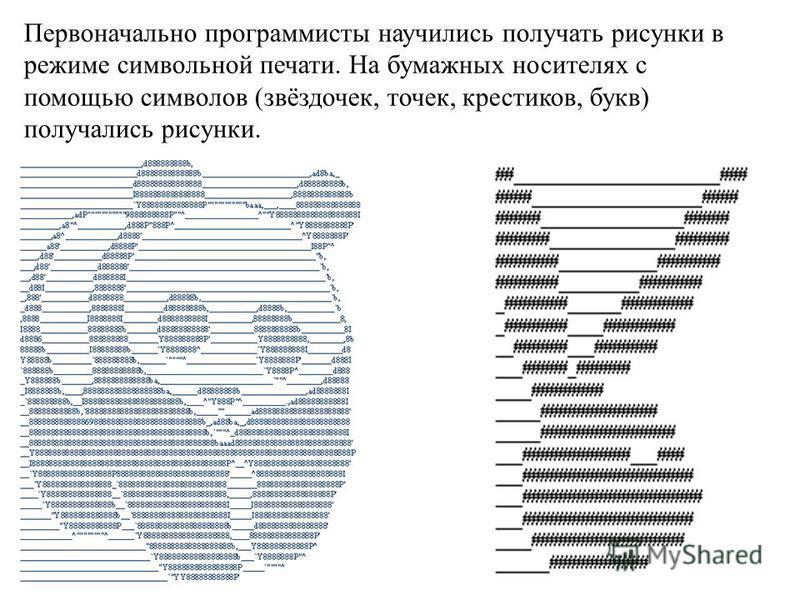 Первоначально программисты научились получать рисунки в режиме символьной печати. На бумажных носителях с помощью символов (звёздочек, точек, крестиков, букв) получались рисунки.