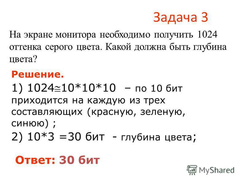 Задача 3 На экране монитора необходимо получить 1024 оттенка серого цвета. Какой должна быть глубина цвета? Решение. 1) 1024 10*10*10 – по 10 бит приходится на каждую из трех составляющих (красную, зеленую, синюю) ; 2) 10*3 =30 бит - глубина цвета ;
