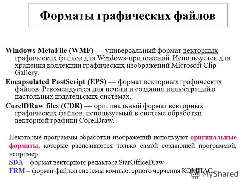 Windows MetaFile (WMF) универсальный формат векторных графических файлов для Windows-приложений. Используется для хранения коллекции графических изображений Microsoft Clip Gallery. Encapsulated PostScript (EPS) формат векторных графических файлов. Ре