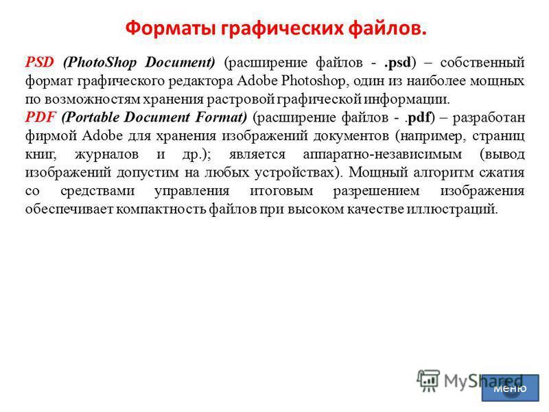 Форматы графических файлов. PSD (PhotoShop Document) (расширение файлов -.psd) – собственный формат графического редактора Adobe Photoshop, один из наиболее мощных по возможностям хранения растровой графической информации. PDF (Portable Document Form