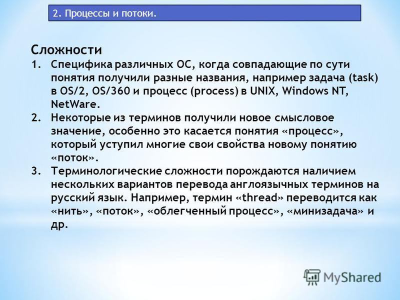 2. Процессы и потоки. Сложности 1. Специфика различных ОС, когда совпадающие по сути понятия получили разные названия, например задача (task) в OS/2, OS/360 и процесс (process) в UNIX, Windows NT, NetWare. 2. Некоторые из терминов получили новое смыс