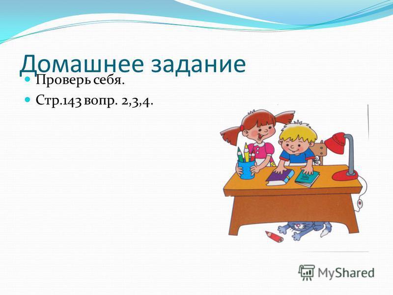 Домашнее задание Проверь себя. Стр.143 вопр. 2,3,4.