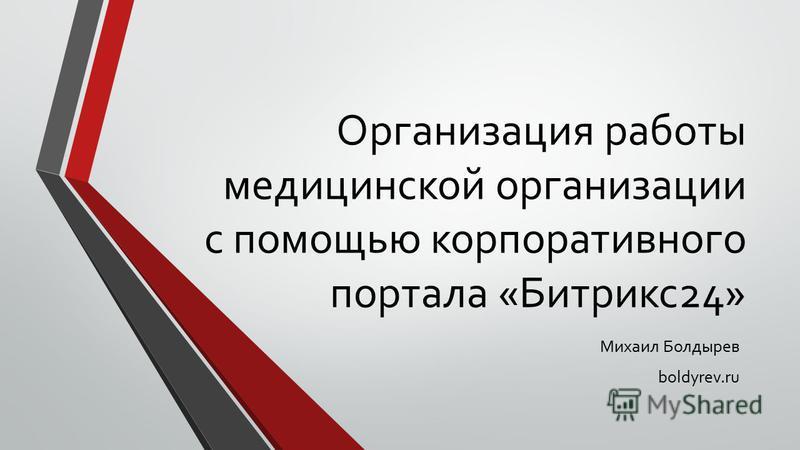 Организация работы медицинской организации с помощью корпоративного портала «Битрикс 24» Михаил Болдырев boldyrev.ru