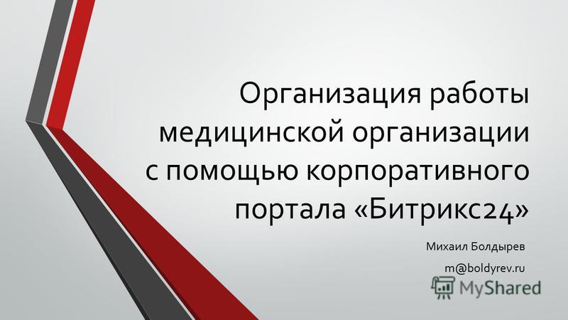 Организация работы медицинской организации с помощью корпоративного портала «Битрикс 24» Михаил Болдырев m@boldyrev.ru