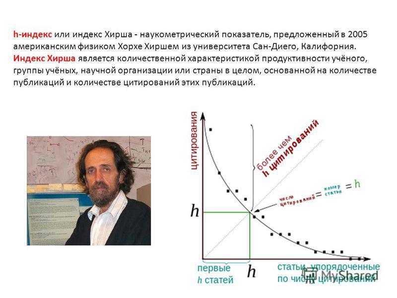 h-индекс или индекс Хирша - наукометрический показатель, предложенный в 2005 американским физиком Хорхе Хиршем из университета Сан-Диего, Калифорния. Индекс Хирша является количественной характеристикой продуктивности учёного, группы учёных, научной