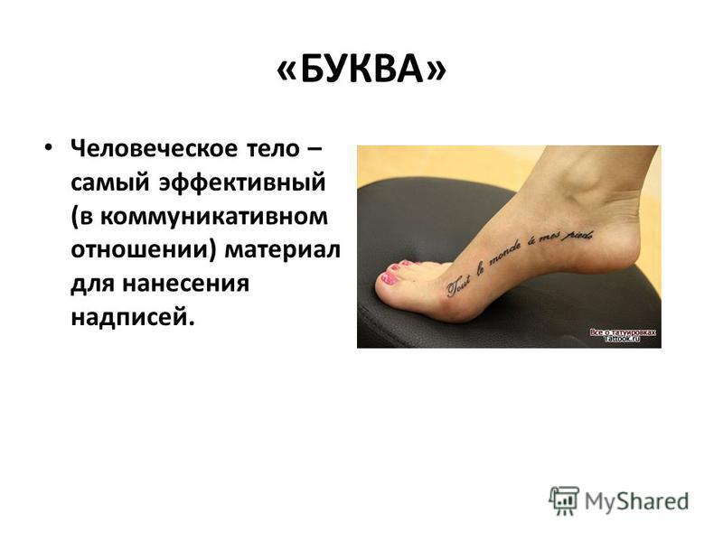 «БУКВА» Человеческое тело – самый эффективный (в коммуникативном отношении) материал для нанесения надписей.