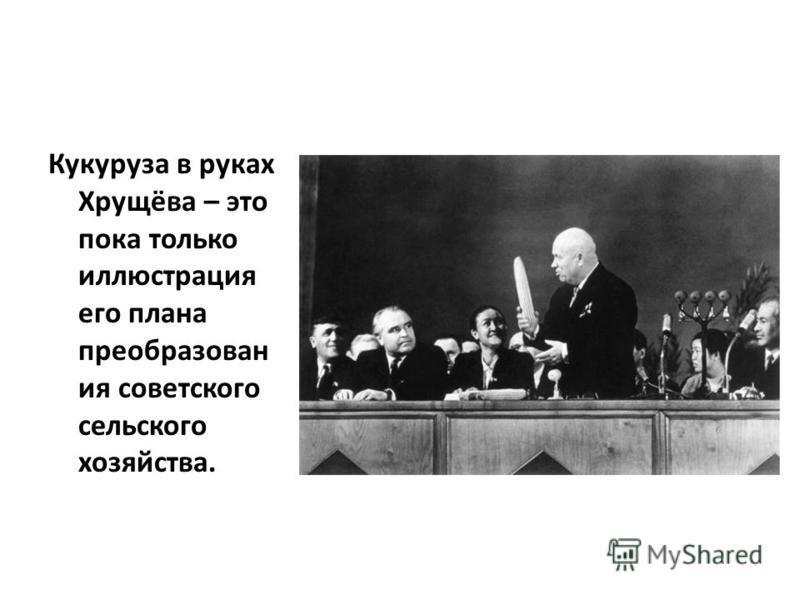 Кукуруза в руках Хрущёва – это пока только иллюстрация его плана преобразован ия советского сельского хозяйства.