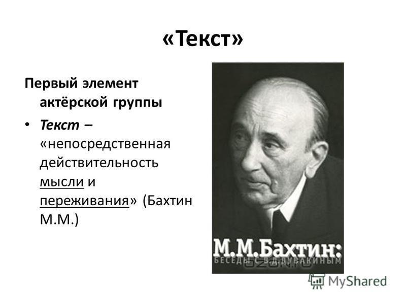 «Текст» Первый элемент актёрской группы Текст – «непосредственная действительность мысли и переживания» (Бахтин М.М.)