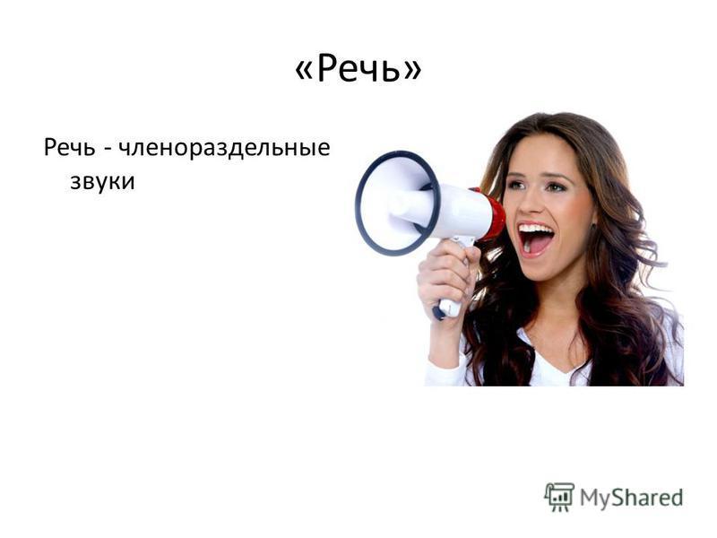 «Речь» Речь - членораздельные звуки