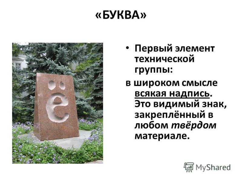 «БУКВА» Первый элемент технической группы: в широком смысле всякая надпись. Это видимый знак, закреплённый в любом твёрдом материале.