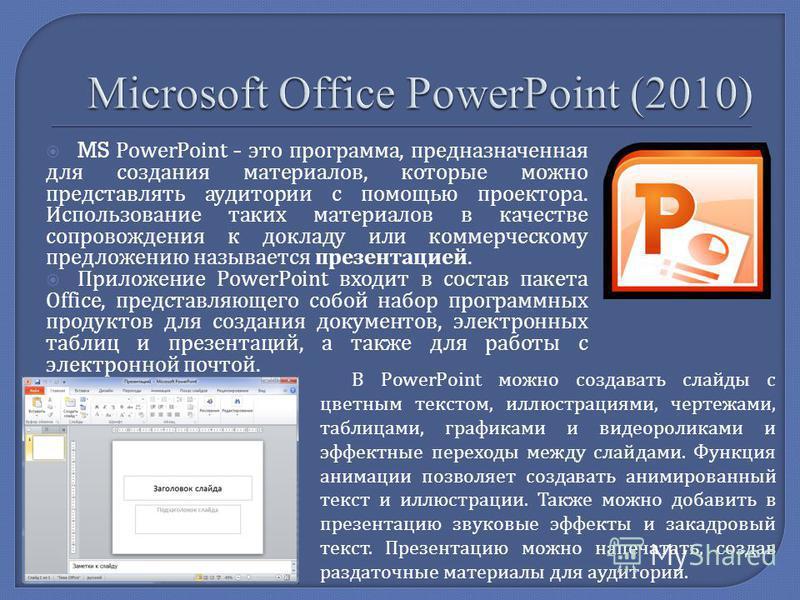 MS PowerPoint - это программа, предназначенная для создания материалов, которые можно представлять аудитории с помощью проектора. Использование таких материалов в качестве сопровождения к докладу или коммерческому предложению называется презентацией.
