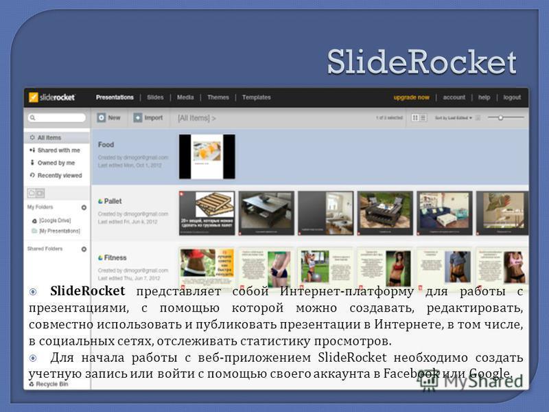 SlideRocket представляет собой Интернет - платформу для работы с презентациями, с помощью которой можно создавать, редактировать, совместно использовать и публиковать презентации в Интернете, в том числе, в социальных сетях, отслеживать статистику пр