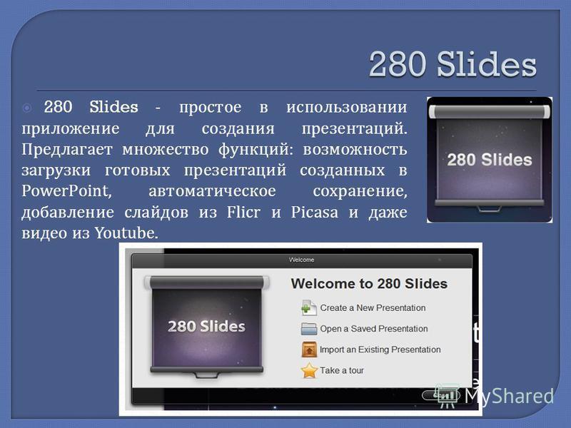 280 Slides - простое в использовании приложение для создания презентаций. Предлагает множество функций : возможность загрузки готовых презентаций созданных в PowerPoint, автоматическое сохранение, добавление слайдов из Flicr и Picasa и даже видео из