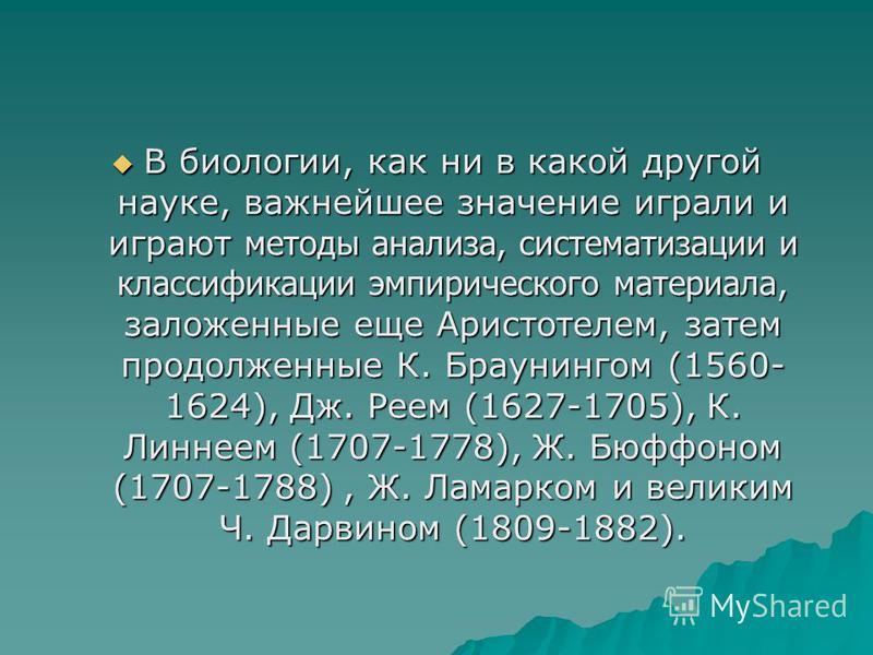 В биологии, как ни в какой другой науке, важнейшее значение играли и играют методы анализа, систематизации и классификации эмпирического материала, заложенные еще Аристотелем, затем продолженные К. Браунингом (1560- 1624), Дж. Реем (1627-1705), К. Ли
