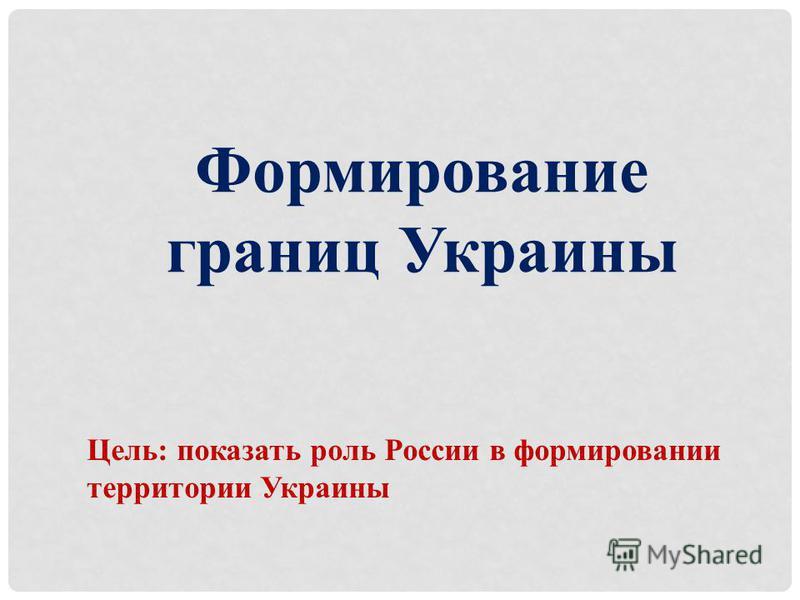 Формирование границ Украины Цель: показать роль России в формировании территории Украины