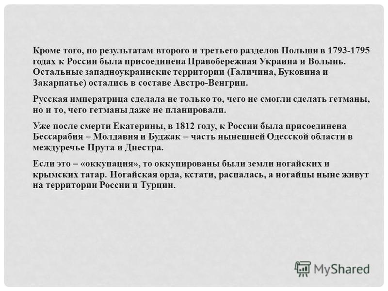 Кроме того, по результатам второго и третьего разделов Польши в 1793-1795 годах к России была присоединена Правобережная Украина и Волынь. Остальные западноукраинские территории (Галичина, Буковина и Закарпатье) остались в составе Австро-Венгрии. Рус