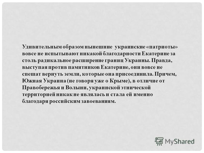 Удивительным образом нынешние украинские «патриоты» вовсе не испытывают никакой благодарности Екатерине за столь радикальное расширение границ Украины. Правда, выступая против памятников Екатерине, они вовсе не спешат вернуть земли, которые она присо