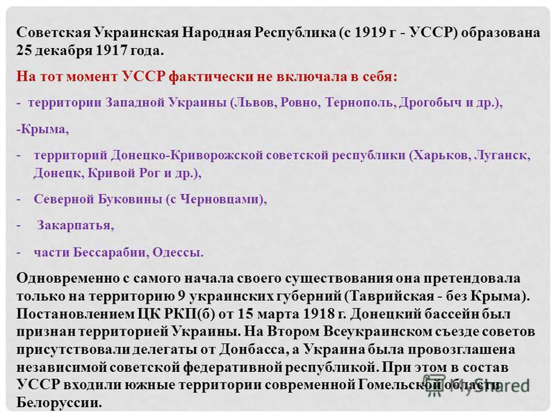 Советская Украинская Народная Республика (с 1919 г - УССР) образована 25 декабря 1917 года. На тот момент УССР фактически не включала в себя: - территории Западной Украины (Львов, Ровно, Тернополь, Дрогобыч и др.), -Крыма, -территорий Донецко-Криворо