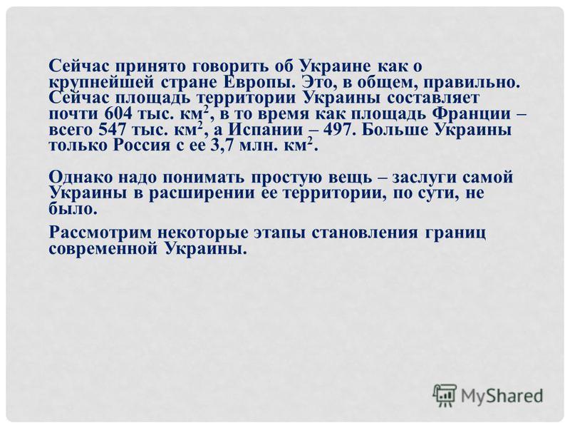 Сейчас принято говорить об Украине как о крупнейшей стране Европы. Это, в общем, правильно. Сейчас площадь территории Украины составляет почти 604 тыс. км 2, в то время как площадь Франции – всего 547 тыс. км 2, а Испании – 497. Больше Украины только