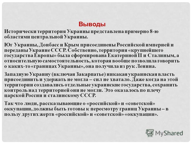 Выводы Исторически территория Украины представлена примерно 8-ю областями центральной Украины. Юг Украины, Донбасс и Крым присоединены Российской империей и переданы Украине СССР. Собственно, территория «крупнейшего государства Европы» была сформиров