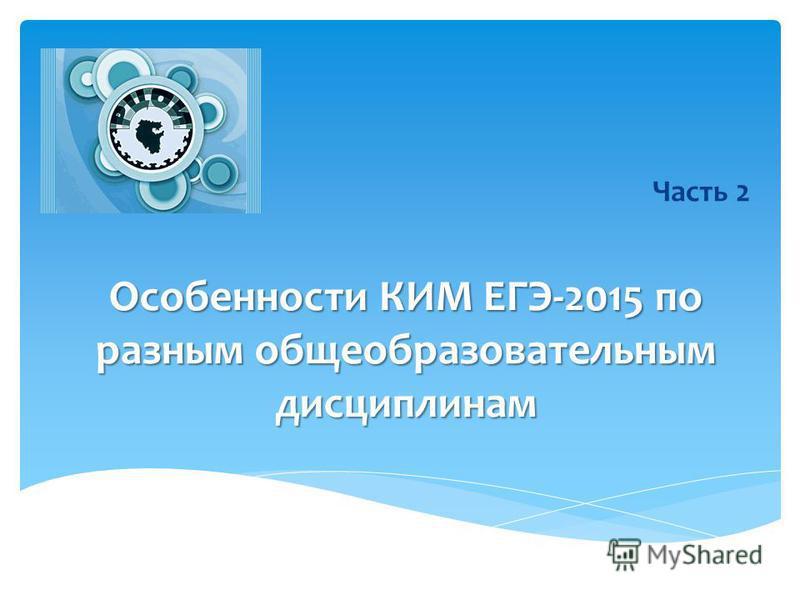 Особенности КИМ ЕГЭ-2015 по разным общеобразовательным дисциплинам Часть 2