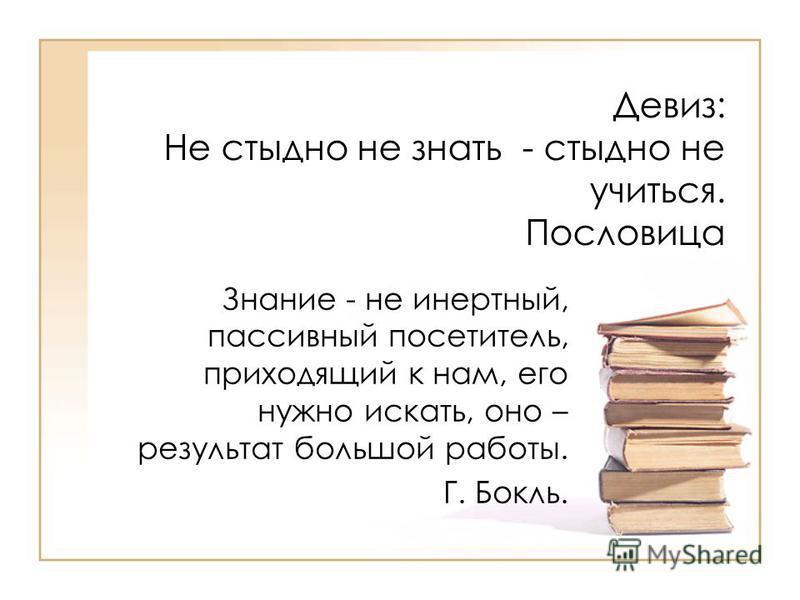 Девиз: Не стыдно не знать - стыдно не учиться. Пословица Знание - не инертный, пассивный посетитель, приходящий к нам, его нужно искать, оно – результат большой работы. Г. Бокль.