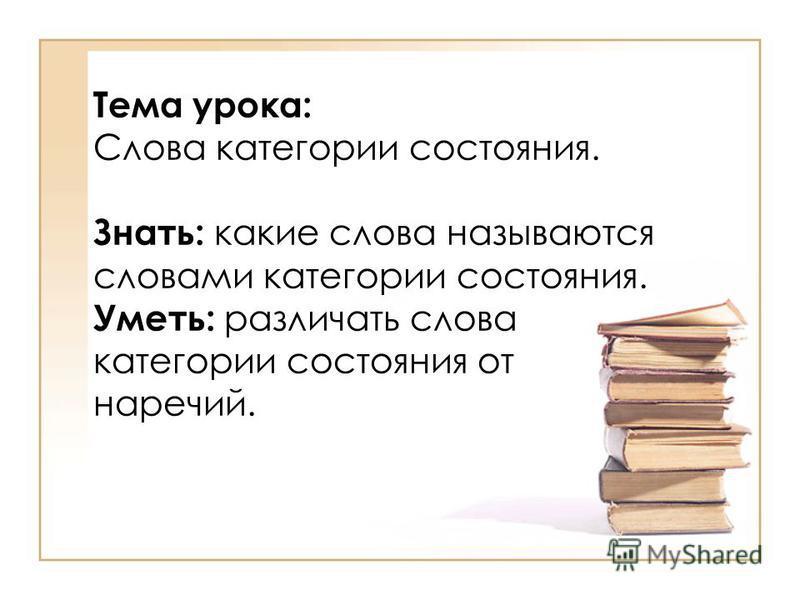 Тема урока: Слова категории состояния. Знать: какие слова называются словами категории состояния. Уметь: различать слова категории состояния от наречий.