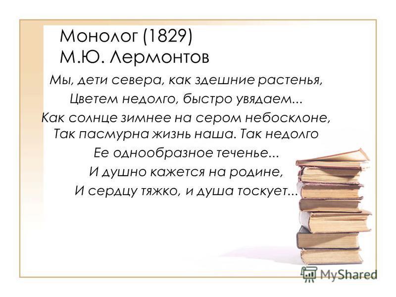 Монолог (1829) М.Ю. Лермонтов Мы, дети севера, как здешние растенья, Цветем недолго, быстро увядаем... Как солнце зимнее на сером небосклоне, Так пасмурна жизнь наша. Так недолго Ее однообразное теченье... И душно кажется на родине, И сердцу тяжко, и
