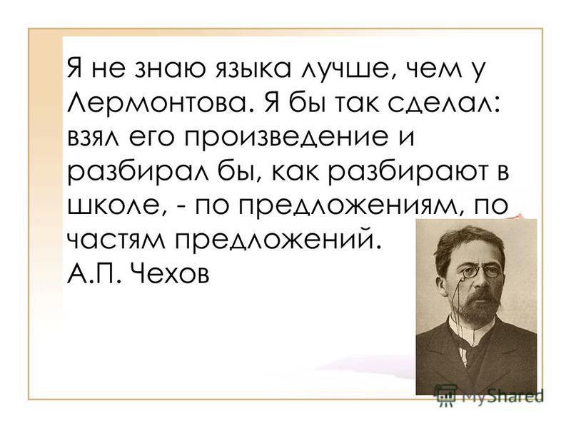 Я не знаю языка лучше, чем у Лермонтова. Я бы так сделал: взял его произведение и разбирал бы, как разбирают в школе, - по предложениям, по частям предложений. А.П. Чехов