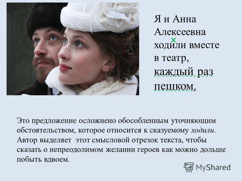 Я и Анна Алексеевна ходили вместе в театр, каждый раз пешком. Это предложение осложнено обособленным уточняющим обстоятельством, которое относится к сказуемому ходили. Автор выделяет этот смысловой отрезок текста, чтобы сказать о непреодолимом желани