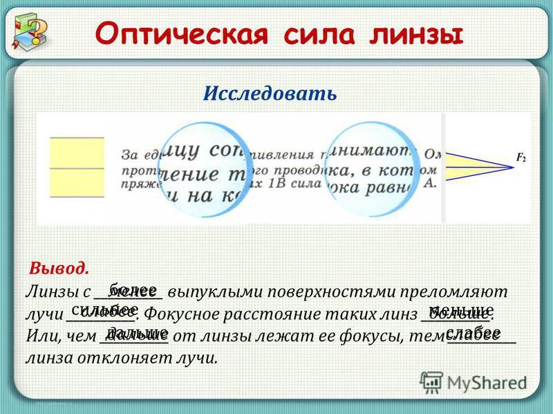Оптическая сила линзы Линзы с __________ выпуклыми поверхностями преломляют лучи __________. Фокусное расстояние таких линз __________. Или, чем __________ от линзы лежат ее фокусы, тем __________ линза отклоняет лучи. Исследовать Вывод. более сильне