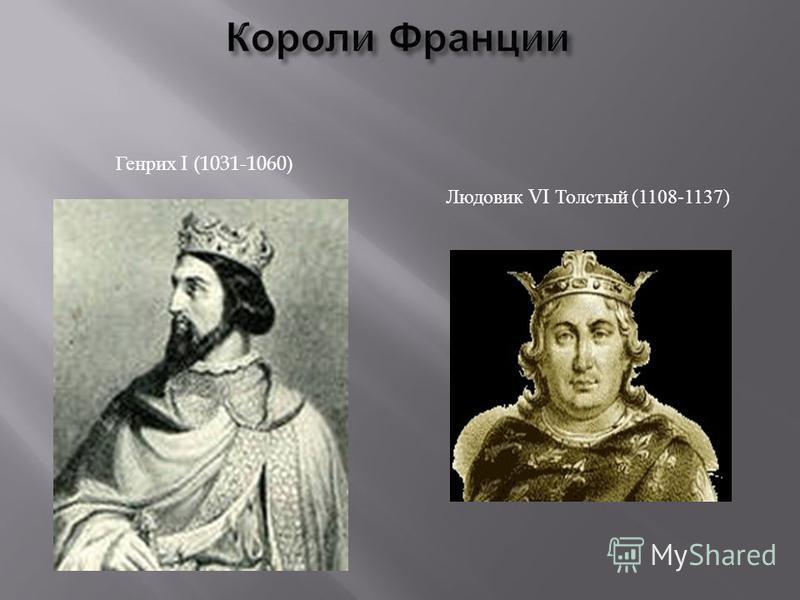 Людовик VI Толстый (1108-1137) Генрих I (1031-1060)