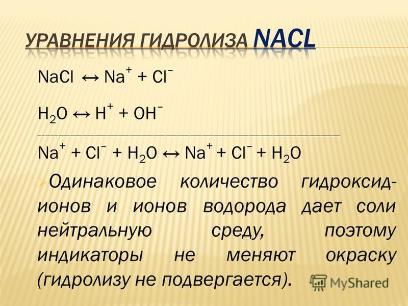 NaCl Na + + Сl – Н 2 O Н + + ОН – ____________________________________________________________________________ Na + + Сl – + Н 2 O Na + + Cl – + H 2 O Одинаковое количество гидроксид- ионов и ионов водорода дает соли нейтральную среду, поэтому индика
