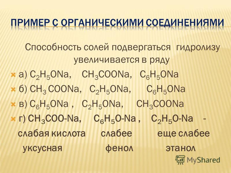 Способность солей подвергаться гидролизу увеличивается в ряду a) C 2 H 5 ONa, CH 3 COONa, C 6 H 5 ONa б) CH 3 COONa, C 2 H 5 ONa, C 6 H 5 ONa в) C 6 H 5 ONa, C 2 H 5 ONa, CH 3 COONa г) CH 3 COO-Na, C 6 H 5 O-Na, C 2 H 5 O-Na - слабая кислота слабее е