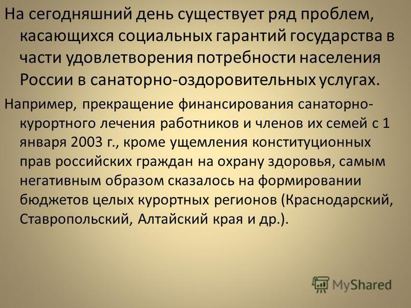 На сегодняшний день существует ряд проблем, касающихся социальных гарантий государства в части удовлетворения потребности населения России в санаторно-оздоровительных услугах. Например, прекращение финансирования санаторно- курортного лечения работни