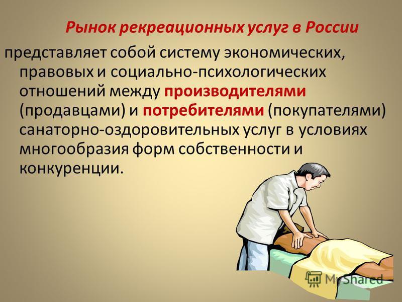 Рынок рекреационных услуг в России представляет собой систему экономических, правовых и социально-психологических отношений между производителями (продавцами) и потребителями (покупателями) санаторно-оздоровительных услуг в условиях многообразия форм