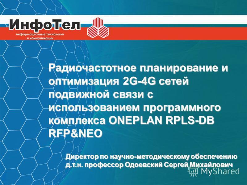 ИНФОТЕЛ Информационные технологии и коммуникации Радиочастотное планирование и оптимизация 2G-4G сетей подвижной связи с использованием программного комплекса ONEPLAN RPLS-DB RFP&NEO Директор по научно-методическому обеспечению д.т.н. профессор Одоев