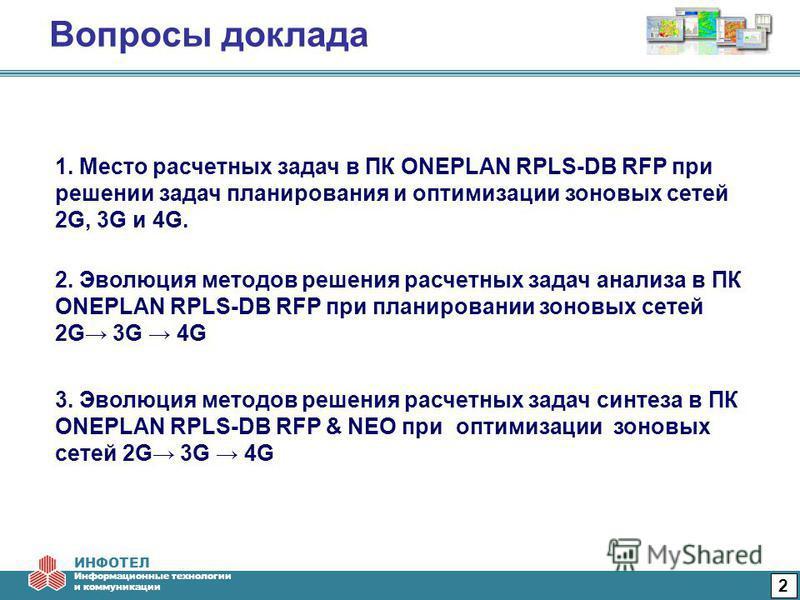 ИНФОТЕЛ Информационные технологии и коммуникации Вопросы доклада 2 3. Эволюция методов решения расчетных задач синтеза в ПК ONEPLAN RPLS-DB RFP & NEO при оптимизации зоновых сетей 2G 3G 4G 1. Место расчетных задач в ПК ONEPLAN RPLS-DB RFP при решении