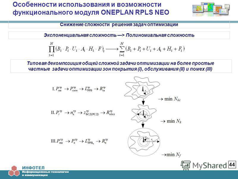 ИНФОТЕЛ Информационные технологии и коммуникации Особенности использования и возможности функционального модуля ONEPLAN RPLS NEO 44 Снижение сложности решения задач оптимизации Экспоненциальная сложность ---> Полиномиальная сложность Типовая декомпоз