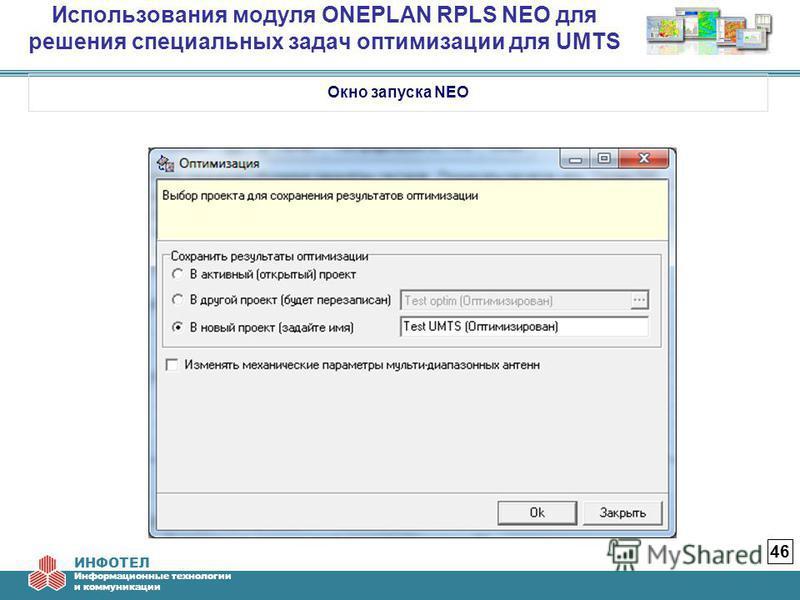 ИНФОТЕЛ Информационные технологии и коммуникации Использования модуля ONEPLAN RPLS NEO для решения специальных задач оптимизации для UMTS 46 Окно запуска NEO